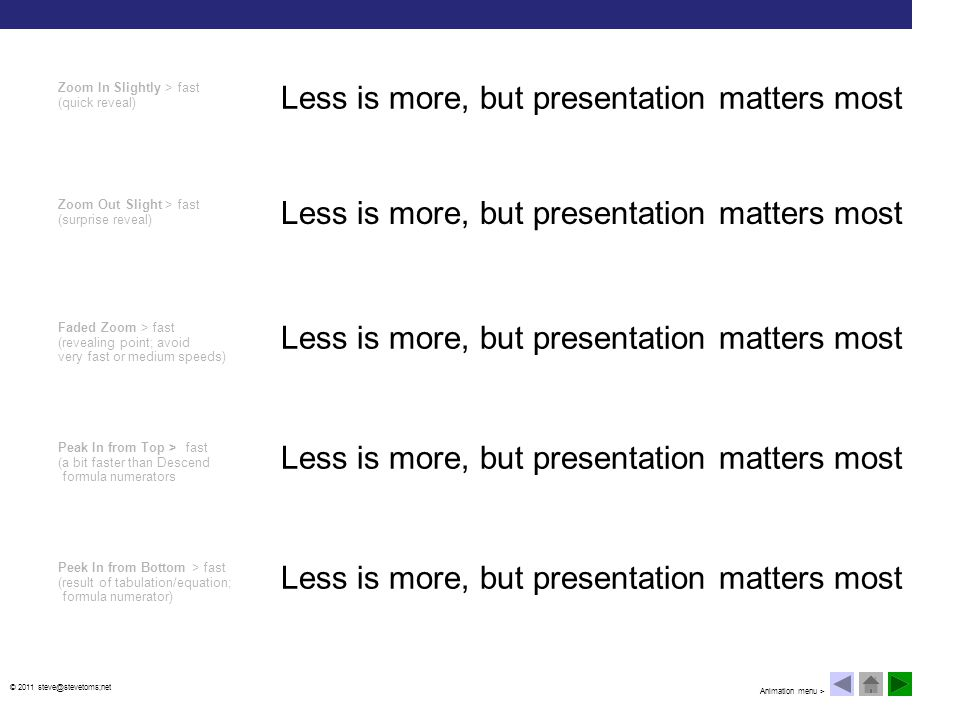 © 2011 steve@stevetoms;net Less is more, but presentation matters most Stretch from Top > fast (use stretch left and right for text boxes and images) Stretch from Bottom > fast (summary/result) Dissolve In > fast (build curiosity; infer doubt; avoid overuse) Strips Right Down > medium (reveal; uncover; avoid all left text movement) Less is more, but presentation matters most Animation menu >