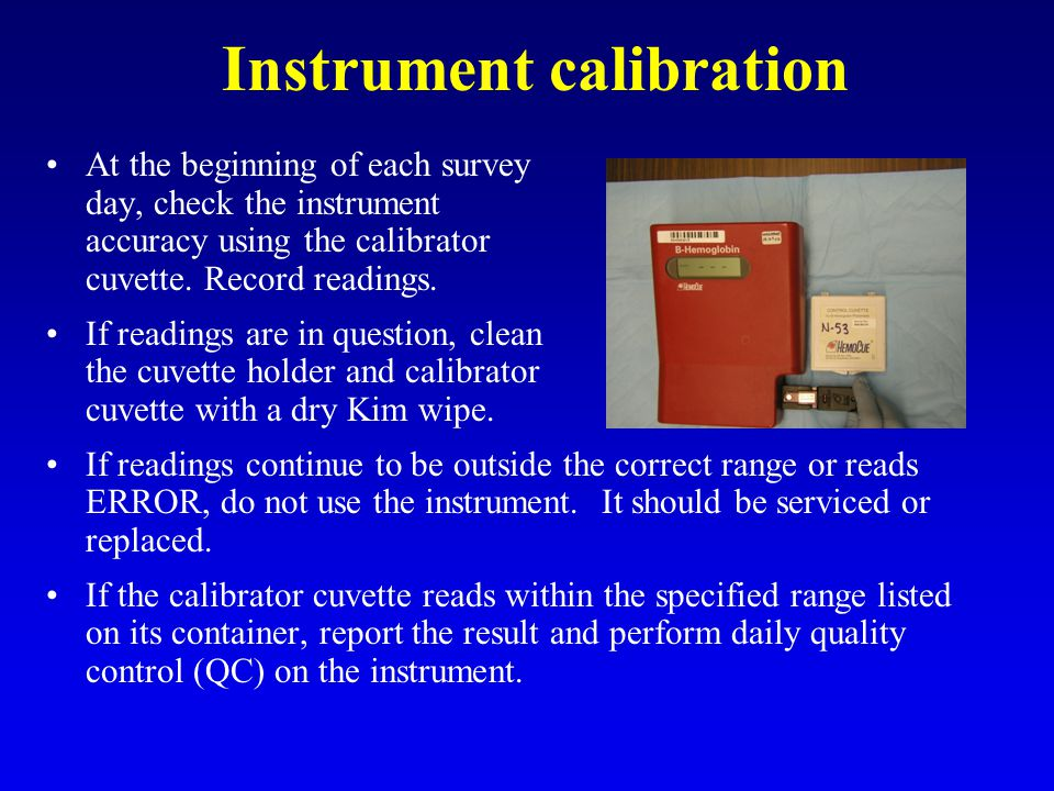 Instrument calibration At the beginning of each survey day, check the instrument accuracy using the calibrator cuvette. Record readings. If readings a