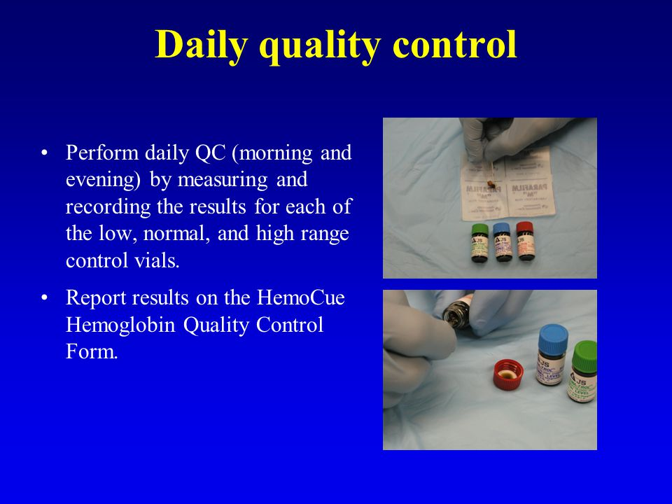 Daily quality control Perform daily QC (morning and evening) by measuring and recording the results for each of the low, normal, and high range control vials.