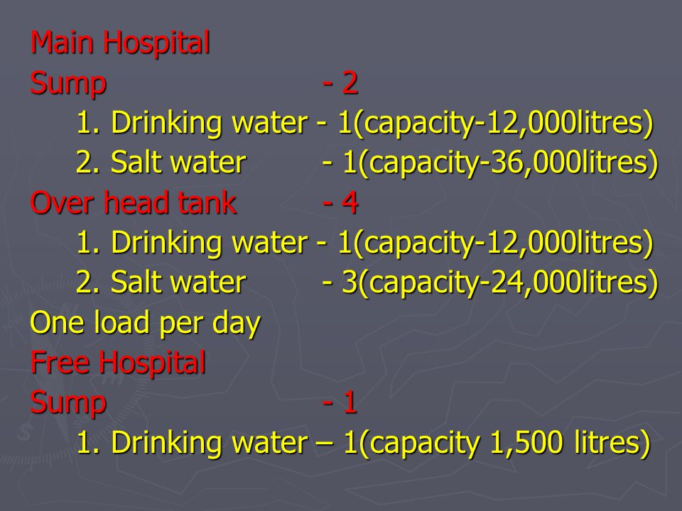 Main Hospital Sump - 2 1. Drinking water - 1(capacity-12,000litres) 2. Salt water - 1(capacity-36,000litres) Over head tank - 4 1. Drinking water - 1(