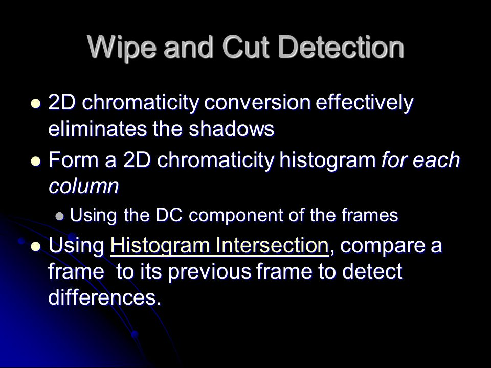 Wipe and Cut Detection 2D chromaticity conversion effectively eliminates the shadows 2D chromaticity conversion effectively eliminates the shadows Form a 2D chromaticity histogram for each column Form a 2D chromaticity histogram for each column Using the DC component of the frames Using the DC component of the frames Using Histogram Intersection, compare a frame to its previous frame to detect differences.
