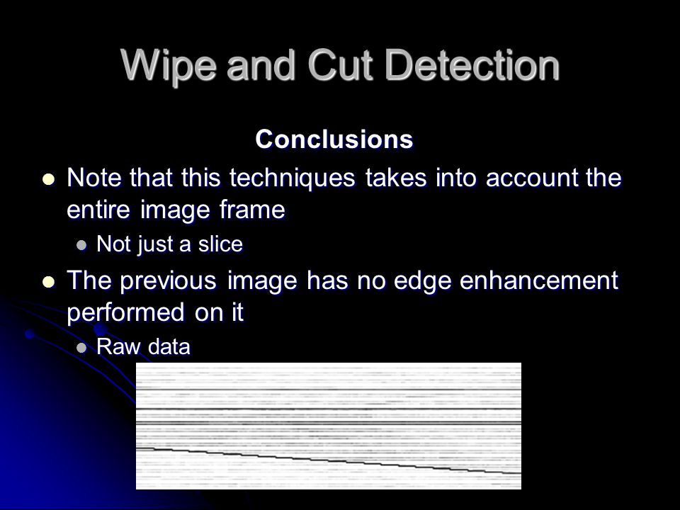 Wipe and Cut Detection Conclusions Note that this techniques takes into account the entire image frame Note that this techniques takes into account the entire image frame Not just a slice Not just a slice The previous image has no edge enhancement performed on it The previous image has no edge enhancement performed on it Raw data Raw data