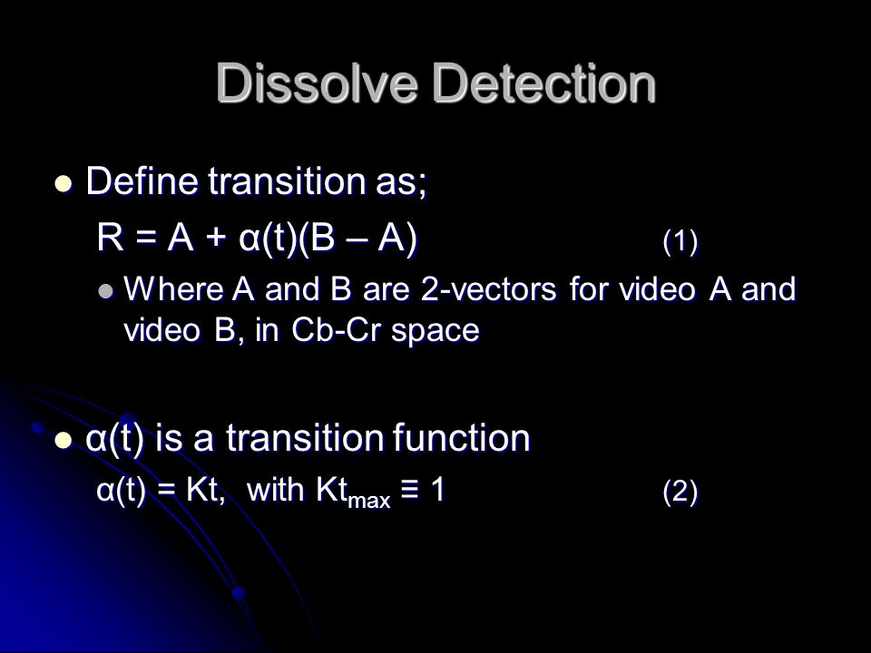 Dissolve Detection Define transition as; Define transition as; R = A + α(t)(B – A) (1) Where A and B are 2-vectors for video A and video B, in Cb-Cr space Where A and B are 2-vectors for video A and video B, in Cb-Cr space α(t) is a transition function α(t) is a transition function α(t) = Kt, with Kt max ≡ 1 (2)