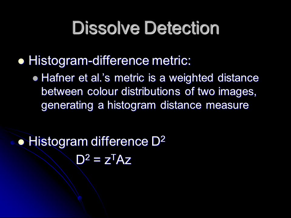 Dissolve Detection Histogram-difference metric: Histogram-difference metric: Hafner et al.'s metric is a weighted distance between colour distribution