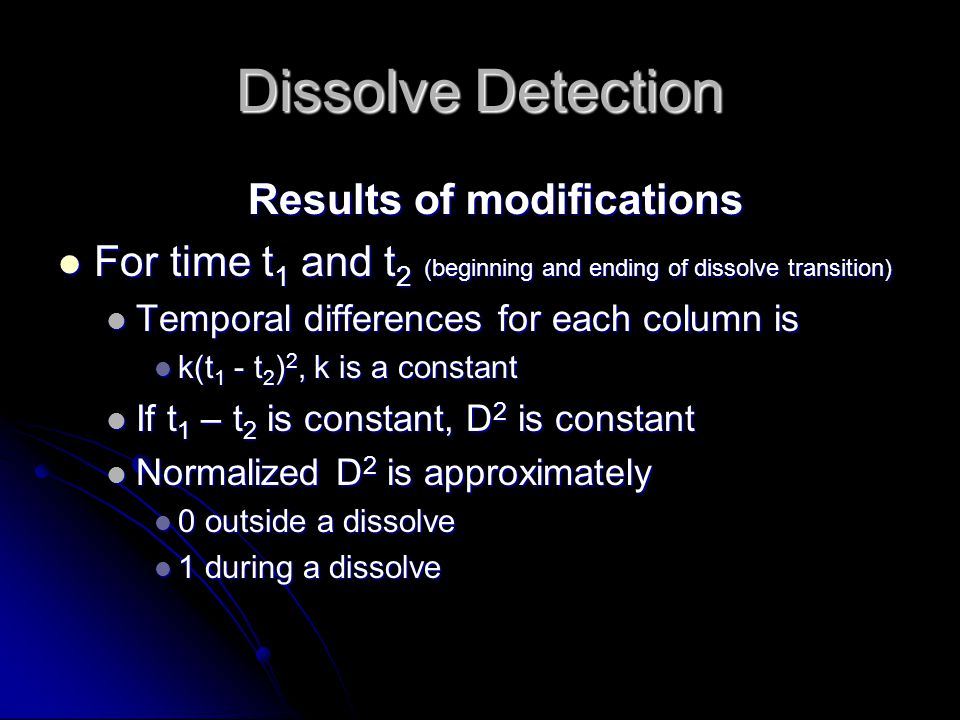 Dissolve Detection Results of modifications For time t 1 and t 2 (beginning and ending of dissolve transition) For time t 1 and t 2 (beginning and ending of dissolve transition) Temporal differences for each column is Temporal differences for each column is k(t 1 - t 2 ) 2, k is a constant k(t 1 - t 2 ) 2, k is a constant If t 1 – t 2 is constant, D 2 is constant If t 1 – t 2 is constant, D 2 is constant Normalized D 2 is approximately Normalized D 2 is approximately 0 outside a dissolve 0 outside a dissolve 1 during a dissolve 1 during a dissolve