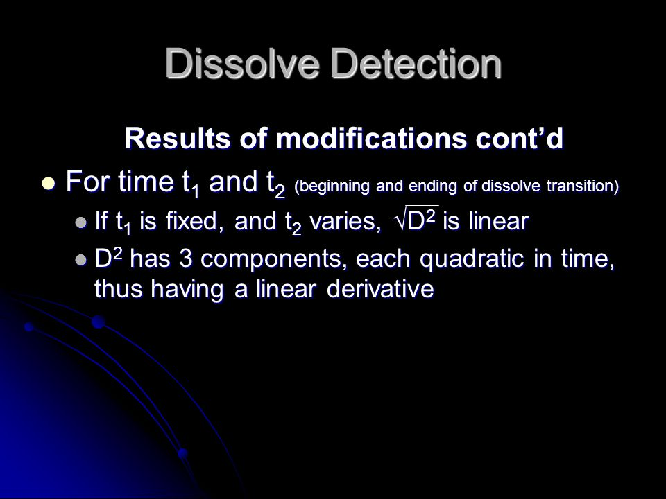 Dissolve Detection Results of modifications cont'd For time t 1 and t 2 (beginning and ending of dissolve transition) For time t 1 and t 2 (beginning and ending of dissolve transition) If t 1 is fixed, and t 2 varies, √D 2 is linear If t 1 is fixed, and t 2 varies, √D 2 is linear D 2 has 3 components, each quadratic in time, thus having a linear derivative D 2 has 3 components, each quadratic in time, thus having a linear derivative