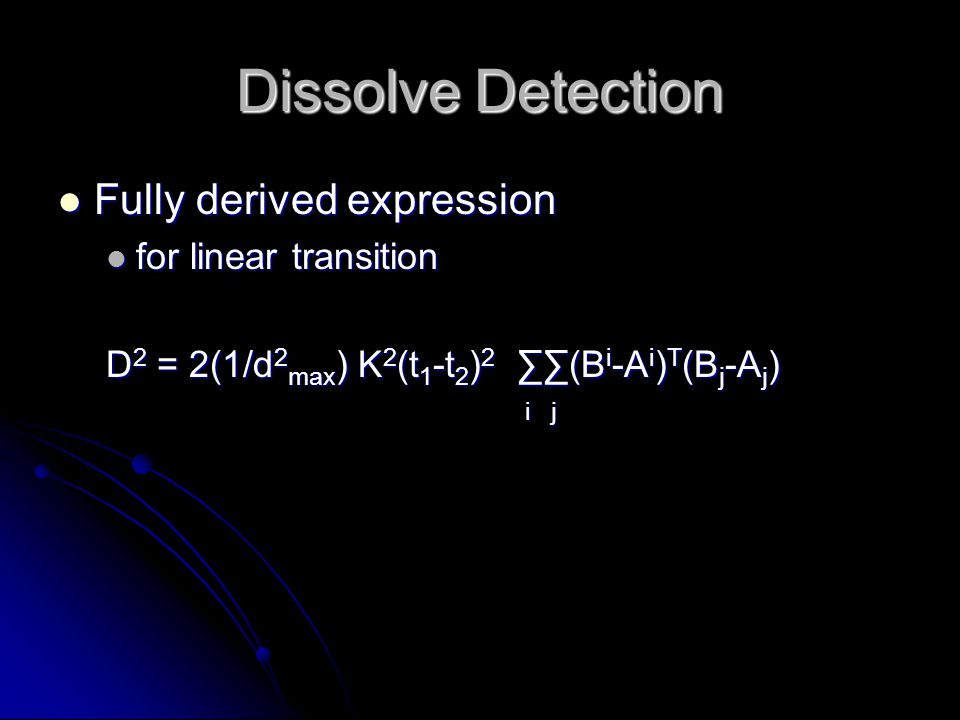 Dissolve Detection Fully derived expression Fully derived expression for linear transition for linear transition D 2 = 2(1/d 2 max ) K 2 (t 1 -t 2 ) 2 ∑∑(B i -A i ) T (B j -A j ) i j i j