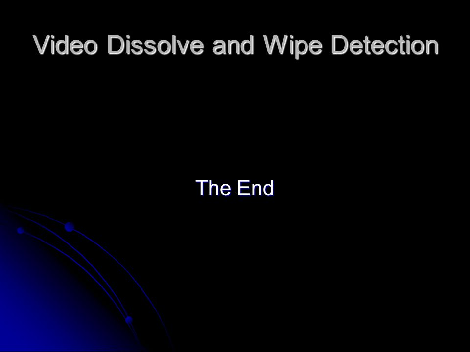 Video Dissolve and Wipe Detection The End