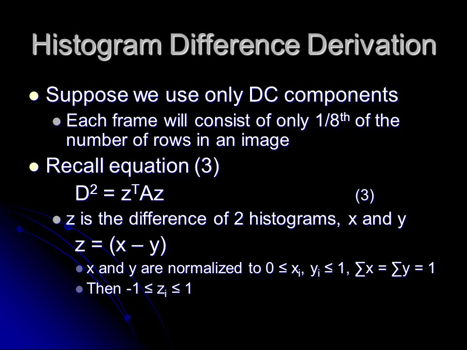 Histogram Difference Derivation Suppose we use only DC components Suppose we use only DC components Each frame will consist of only 1/8 th of the number of rows in an image Each frame will consist of only 1/8 th of the number of rows in an image Recall equation (3) Recall equation (3) D 2 = z T Az (3) z is the difference of 2 histograms, x and y z is the difference of 2 histograms, x and y z = (x – y) x and y are normalized to 0 ≤ x i, y i ≤ 1, ∑x = ∑y = 1 x and y are normalized to 0 ≤ x i, y i ≤ 1, ∑x = ∑y = 1 Then -1 ≤ z i ≤ 1 Then -1 ≤ z i ≤ 1