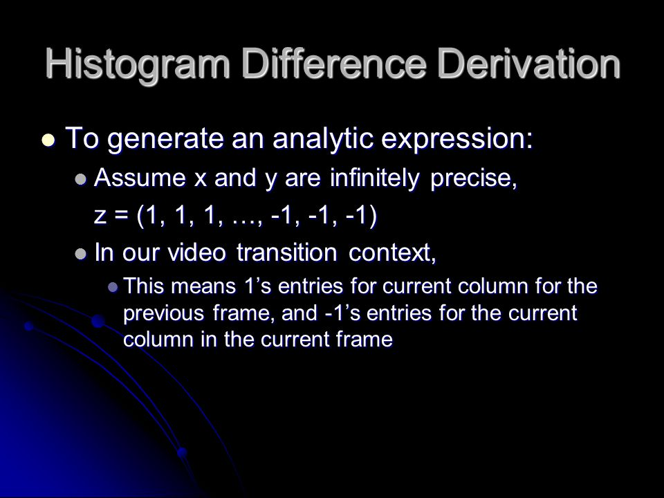 Histogram Difference Derivation To generate an analytic expression: To generate an analytic expression: Assume x and y are infinitely precise, Assume x and y are infinitely precise, z = (1, 1, 1, …, -1, -1, -1) In our video transition context, In our video transition context, This means 1's entries for current column for the previous frame, and -1's entries for the current column in the current frame This means 1's entries for current column for the previous frame, and -1's entries for the current column in the current frame