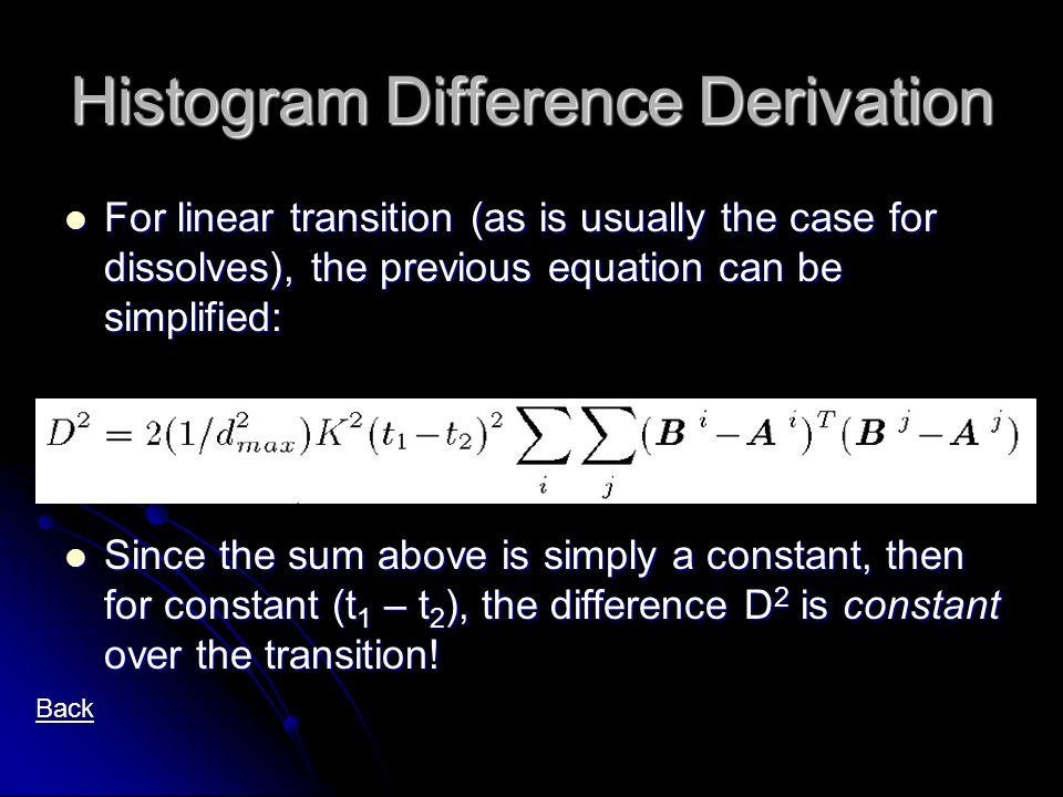 Histogram Difference Derivation For linear transition (as is usually the case for dissolves), the previous equation can be simplified: For linear transition (as is usually the case for dissolves), the previous equation can be simplified: Since the sum above is simply a constant, then for constant (t 1 – t 2 ), the difference D 2 is constant over the transition.