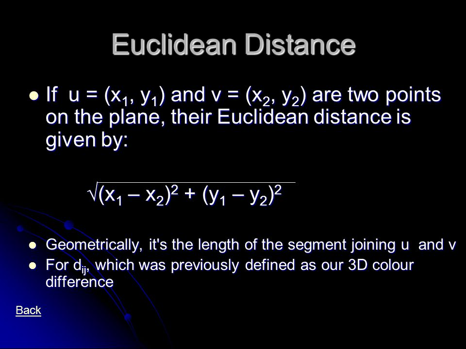 Euclidean Distance If u = (x 1, y 1 ) and v = (x 2, y 2 ) are two points on the plane, their Euclidean distance is given by: If u = (x 1, y 1 ) and v = (x 2, y 2 ) are two points on the plane, their Euclidean distance is given by: √(x 1 – x 2 ) 2 + (y 1 – y 2 ) 2 √(x 1 – x 2 ) 2 + (y 1 – y 2 ) 2 Geometrically, it s the length of the segment joining u and v Geometrically, it s the length of the segment joining u and v For d ij, which was previously defined as our 3D colour difference For d ij, which was previously defined as our 3D colour difference Back
