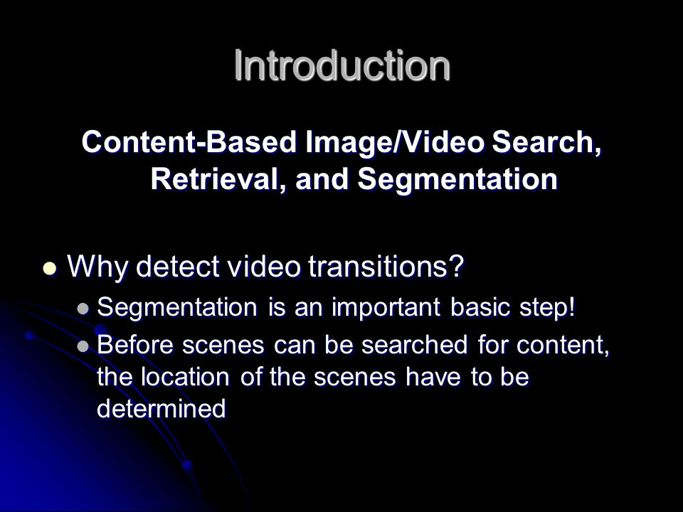 Introduction Content-Based Image/Video Search, Retrieval, and Segmentation Why detect video transitions? Why detect video transitions? Segmentation is