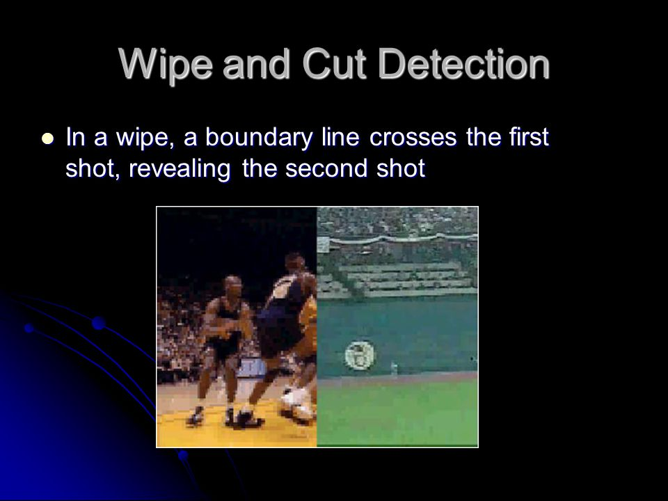 Wipe and Cut Detection In a wipe, a boundary line crosses the first shot, revealing the second shot In a wipe, a boundary line crosses the first shot, revealing the second shot
