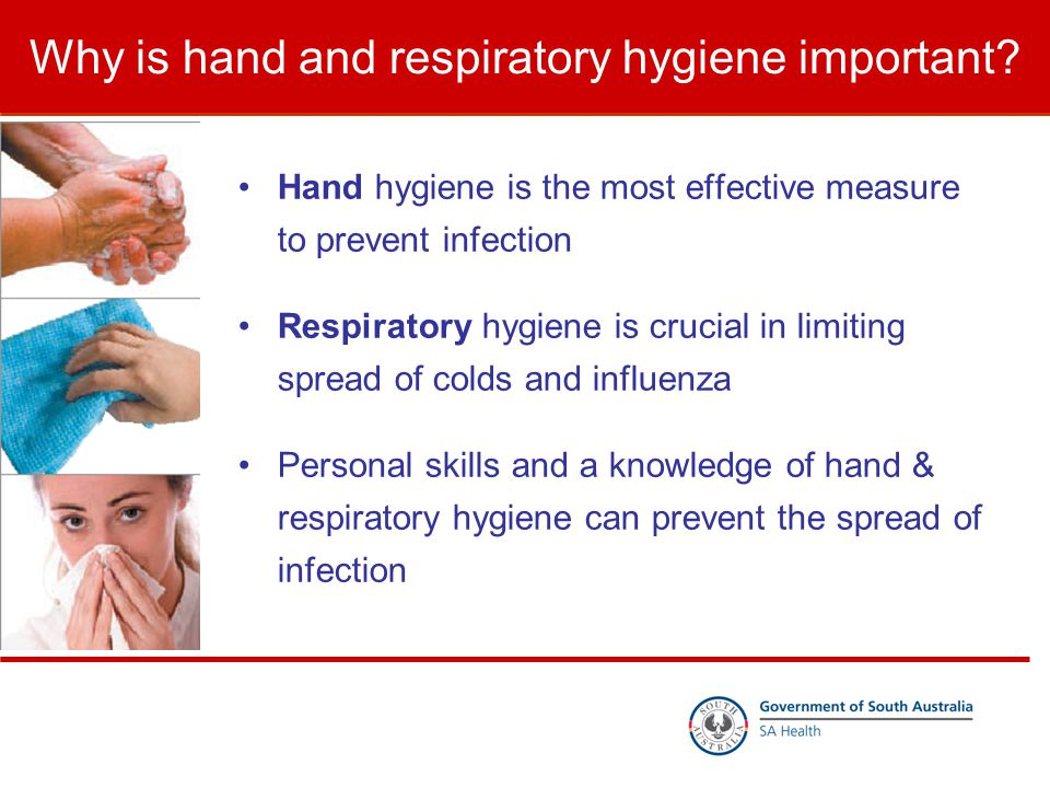 Why is hand and respiratory hygiene important? Hand hygiene is the most effective measure to prevent infection Respiratory hygiene is crucial in limit