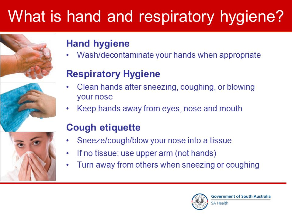 What is hand and respiratory hygiene? Hand hygiene Wash/decontaminate your hands when appropriate Respiratory Hygiene Clean hands after sneezing, coug