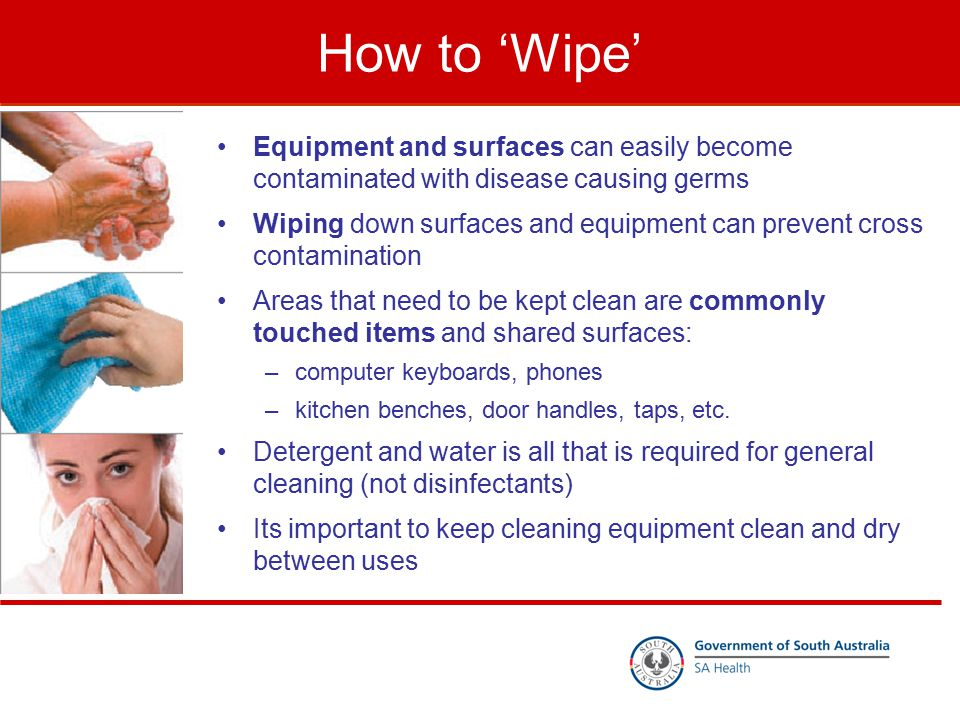 How to 'Wipe' Equipment and surfaces can easily become contaminated with disease causing germs Wiping down surfaces and equipment can prevent cross co