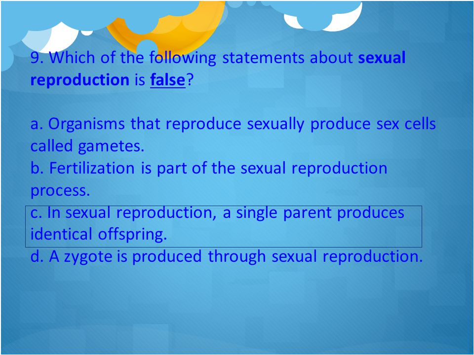 9. Which of the following statements about sexual reproduction is false? a. Organisms that reproduce sexually produce sex cells called gametes. b. Fer
