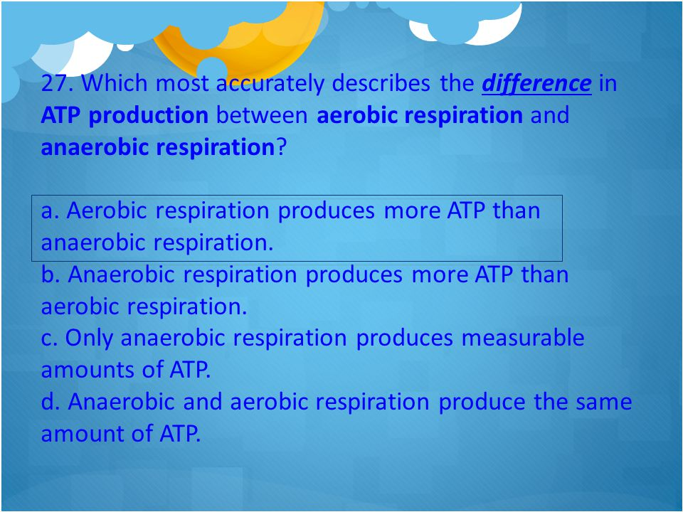 27. Which most accurately describes the difference in ATP production between aerobic respiration and anaerobic respiration? a. Aerobic respiration pro