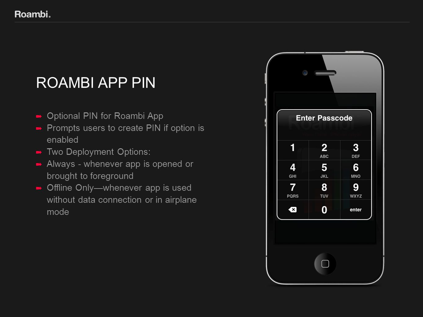 ROAMBI APP PIN ➡ Optional PIN for Roambi App ➡ Prompts users to create PIN if option is enabled ➡ Two Deployment Options: ➡ Always - whenever app is opened or brought to foreground ➡ Offline Only—whenever app is used without data connection or in airplane mode