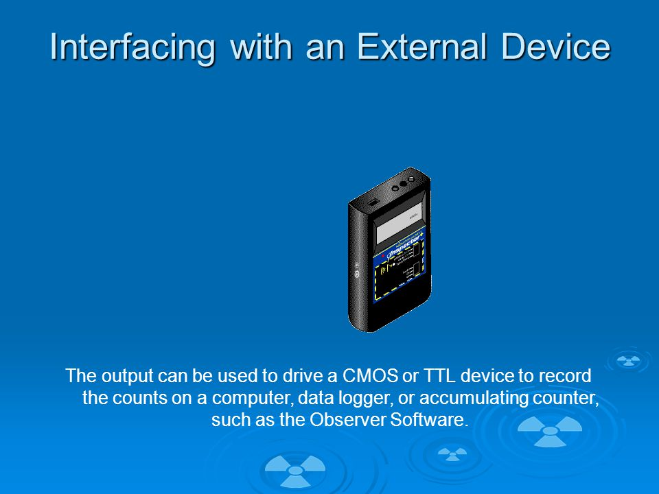 Interfacing with an External Device The output can be used to drive a CMOS or TTL device to record the counts on a computer, data logger, or accumulating counter, such as the Observer Software.