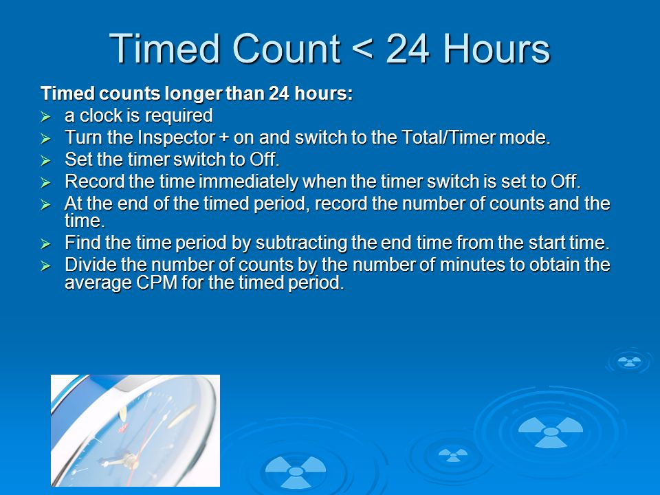 Timed Count < 24 Hours Timed counts longer than 24 hours:  a clock is required  Turn the Inspector + on and switch to the Total/Timer mode.
