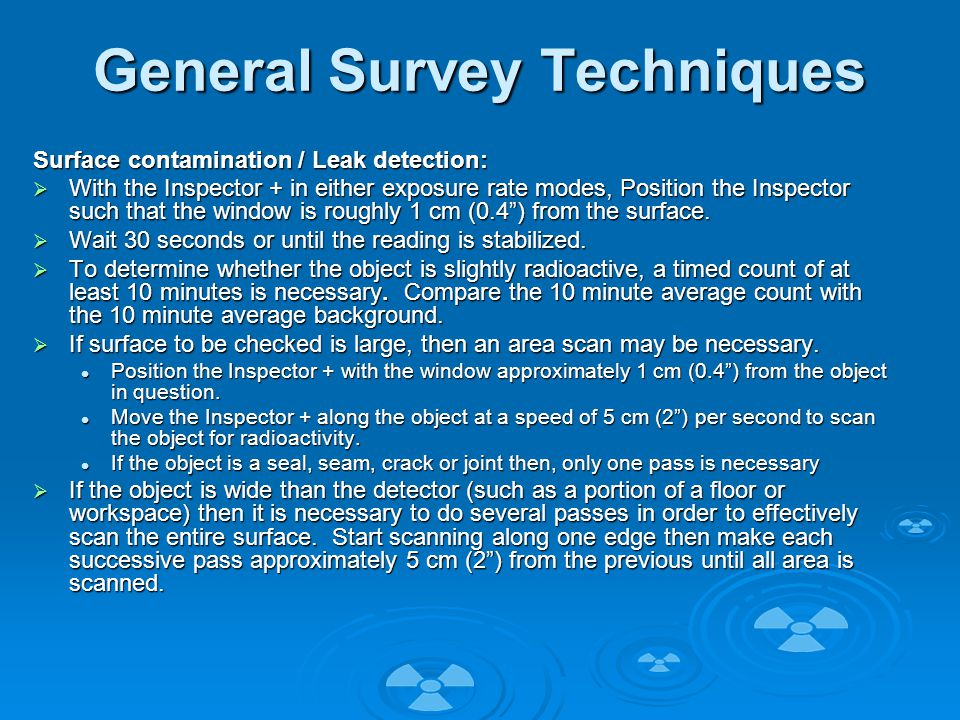 General Survey Techniques Surface contamination / Leak detection:  With the Inspector + in either exposure rate modes, Position the Inspector such that the window is roughly 1 cm (0.4 ) from the surface.