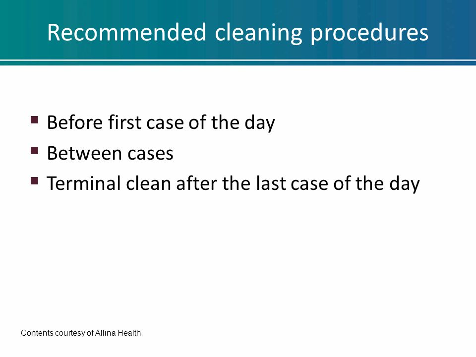 Recommended cleaning procedures  Before first case of the day  Between cases  Terminal clean after the last case of the day Contents courtesy of Al