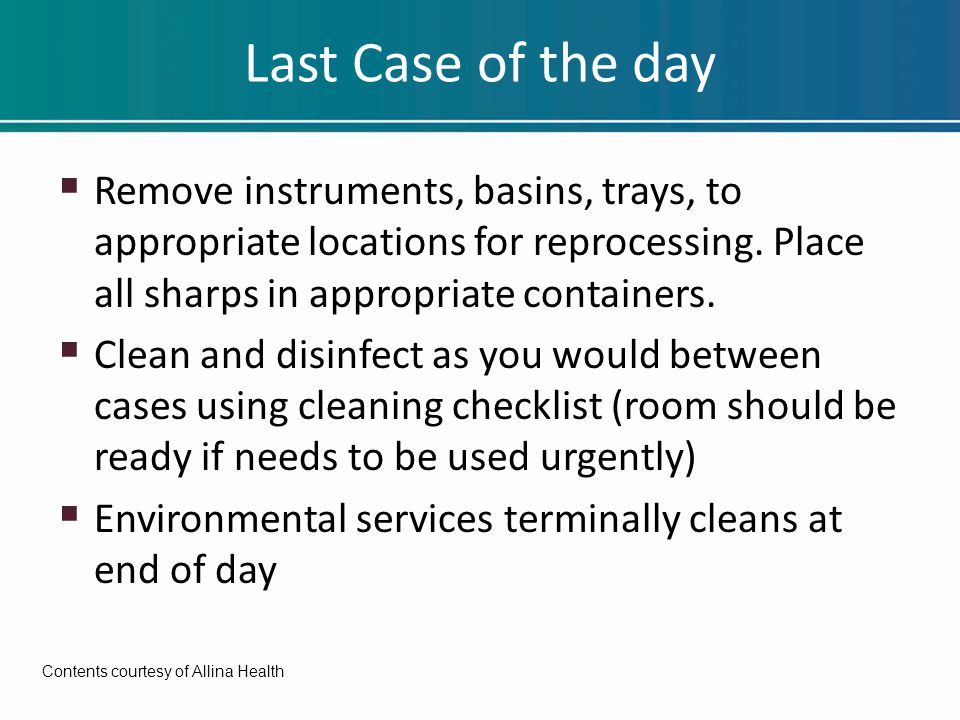Last Case of the day  Remove instruments, basins, trays, to appropriate locations for reprocessing.