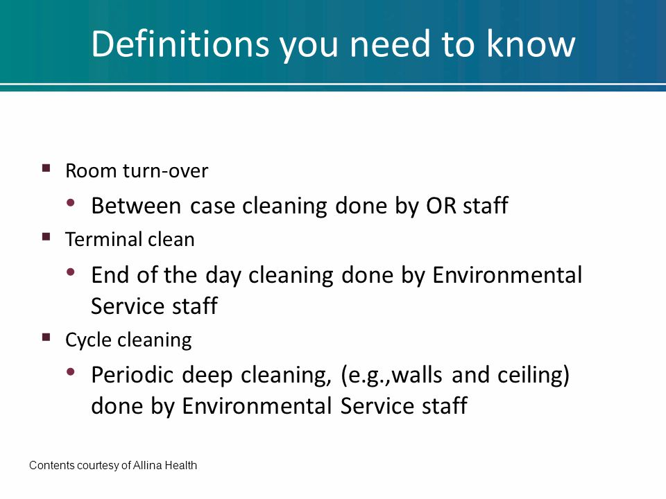 Definitions you need to know  Room turn-over Between case cleaning done by OR staff  Terminal clean End of the day cleaning done by Environmental Se