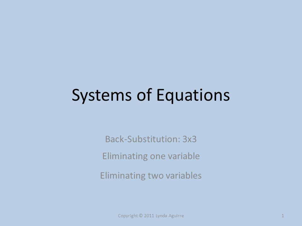 Using Back-Substitution An equation can only be solved when there is only one unknown variable Back-substitution steps: 1) Using an equation with only one variable, solve it for that variable Copyright © 2011 Lynda Aguirre2 2) Plug that value into another equation to find a second variable 3) Plug both values into the third equation to find the third variable.