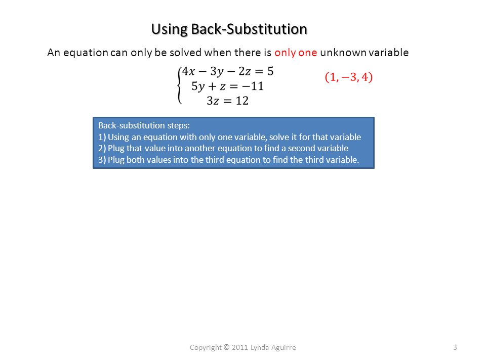 Using Back-Substitution An equation can only be solved when there is only one unknown variable Copyright © 2011 Lynda Aguirre3 Back-substitution steps: 1) Using an equation with only one variable, solve it for that variable 2) Plug that value into another equation to find a second variable 3) Plug both values into the third equation to find the third variable.