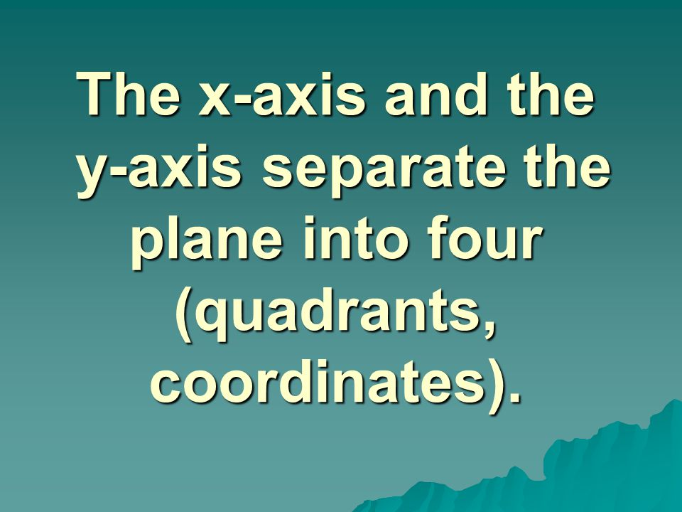 The x-axis and the y-axis separate the plane into four (quadrants, coordinates).
