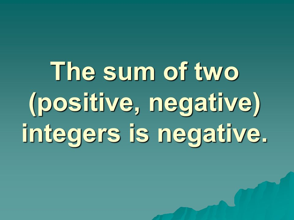 The sum of two (positive, negative) integers is negative.