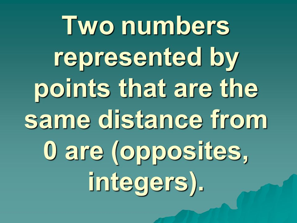 Two numbers represented by points that are the same distance from 0 are (opposites, integers).