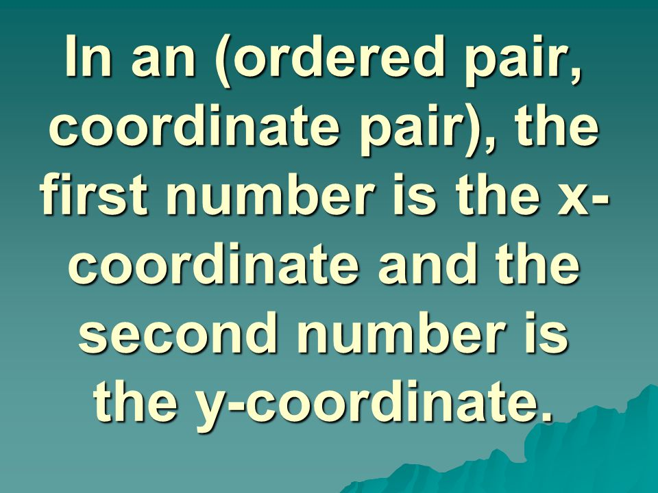 In an (ordered pair, coordinate pair), the first number is the x- coordinate and the second number is the y-coordinate.