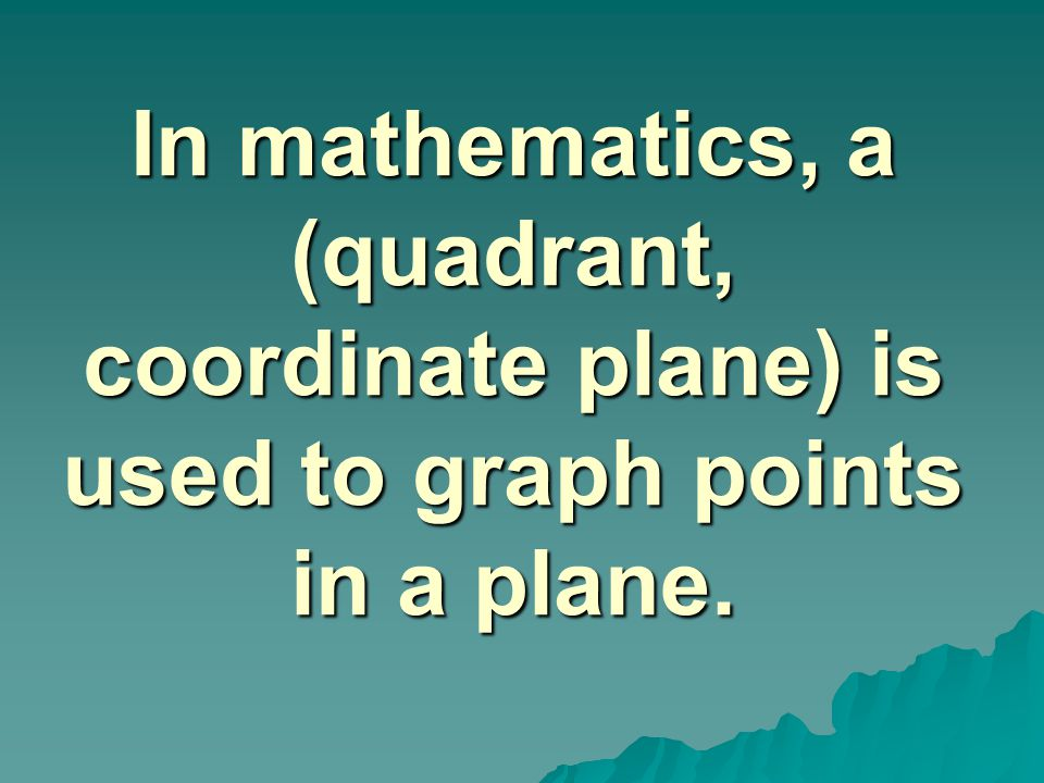 In mathematics, a (quadrant, coordinate plane) is used to graph points in a plane.