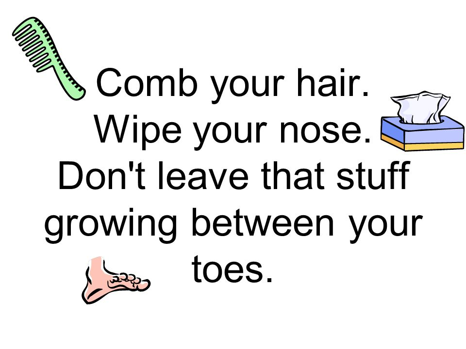 Comb your hair. Wipe your nose. Don t leave that stuff growing between your toes.