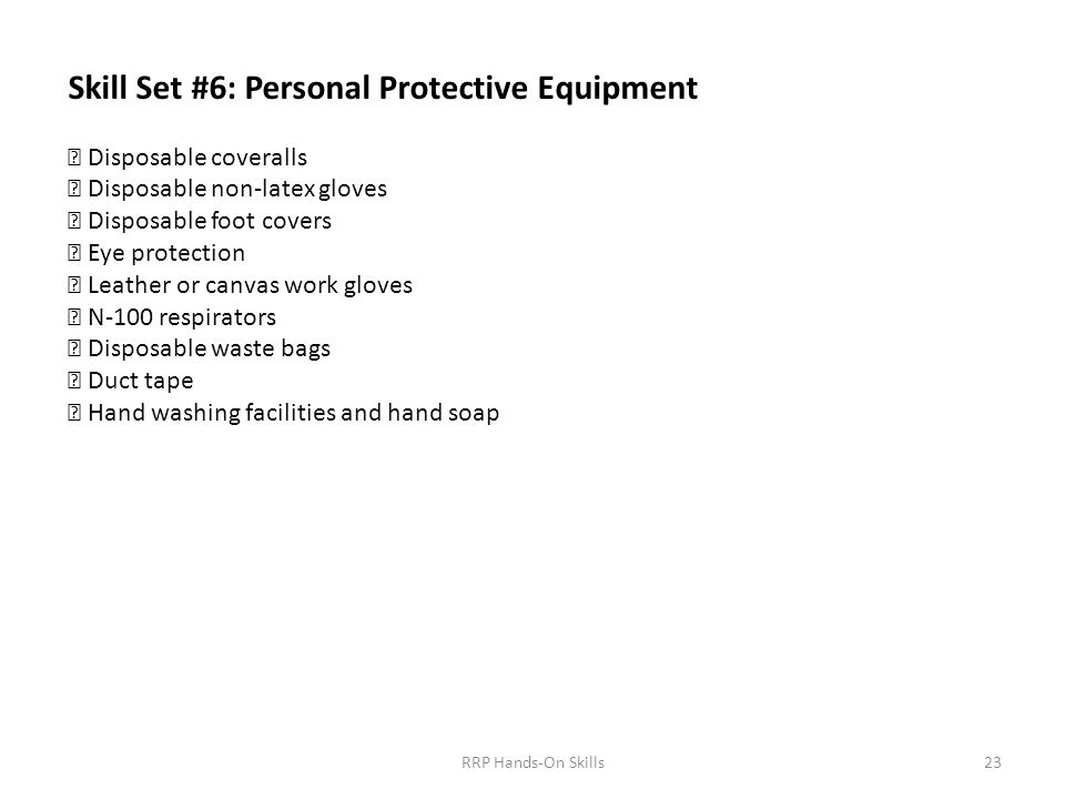 Skill Set #6: Personal Protective Equipment  Disposable coveralls  Disposable non-latex gloves  Disposable foot covers  Eye protection  Leather or canvas work gloves  N-100 respirators  Disposable waste bags  Duct tape  Hand washing facilities and hand soap 23RRP Hands-On Skills