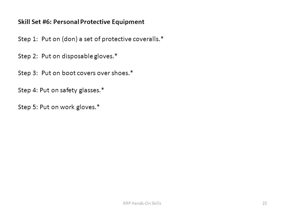 Skill Set #6: Personal Protective Equipment Step 1: Put on (don) a set of protective coveralls.* Step 2: Put on disposable gloves.* Step 3: Put on boot covers over shoes.* Step 4: Put on safety glasses.* Step 5: Put on work gloves.* 25RRP Hands-On Skills