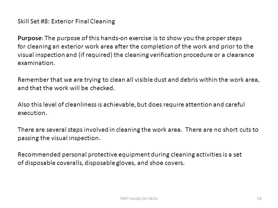 Skill Set #8: Exterior Final Cleaning Purpose: The purpose of this hands-on exercise is to show you the proper steps for cleaning an exterior work area after the completion of the work and prior to the visual inspection and (if required) the cleaning verification procedure or a clearance examination.
