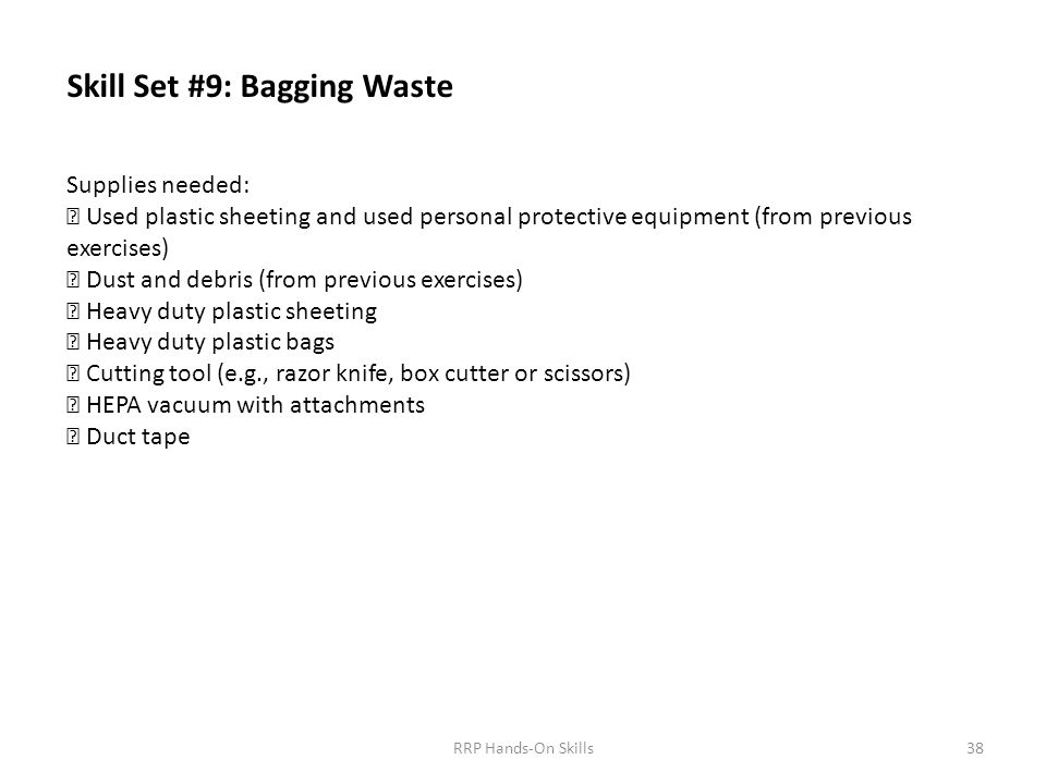 Skill Set #9: Bagging Waste Supplies needed:  Used plastic sheeting and used personal protective equipment (from previous exercises)  Dust and debris (from previous exercises)  Heavy duty plastic sheeting  Heavy duty plastic bags  Cutting tool (e.g., razor knife, box cutter or scissors)  HEPA vacuum with attachments  Duct tape 38RRP Hands-On Skills