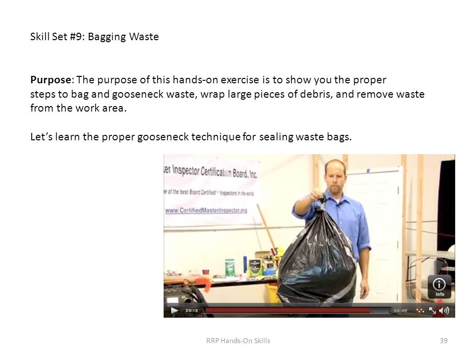 Skill Set #9: Bagging Waste Purpose: The purpose of this hands-on exercise is to show you the proper steps to bag and gooseneck waste, wrap large pieces of debris, and remove waste from the work area.