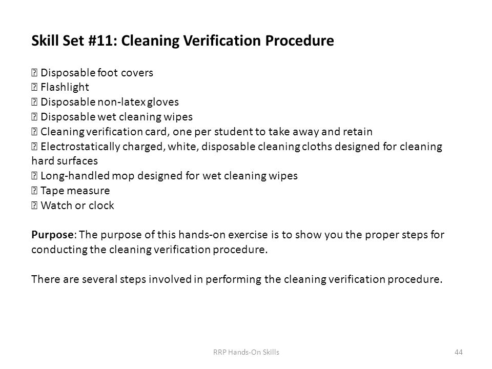 Skill Set #11: Cleaning Verification Procedure  Disposable foot covers  Flashlight  Disposable non-latex gloves  Disposable wet cleaning wipes  Cleaning verification card, one per student to take away and retain  Electrostatically charged, white, disposable cleaning cloths designed for cleaning hard surfaces  Long-handled mop designed for wet cleaning wipes  Tape measure  Watch or clock Purpose: The purpose of this hands-on exercise is to show you the proper steps for conducting the cleaning verification procedure.