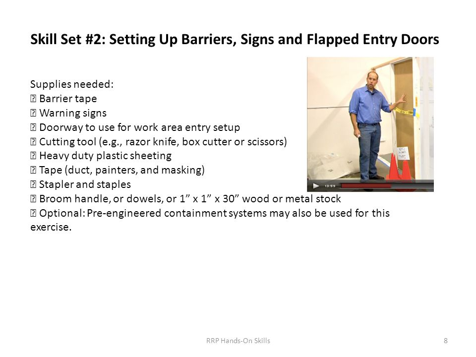Skill Set #2: Setting Up Barriers, Signs and Flapped Entry Doors Supplies needed:  Barrier tape  Warning signs  Doorway to use for work area entry setup  Cutting tool (e.g., razor knife, box cutter or scissors)  Heavy duty plastic sheeting  Tape (duct, painters, and masking)  Stapler and staples  Broom handle, or dowels, or 1 x 1 x 30 wood or metal stock  Optional: Pre-engineered containment systems may also be used for this exercise.