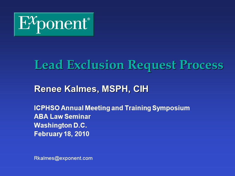 Lead Exclusion Request Process Renee Kalmes, MSPH, CIH ICPHSO Annual Meeting and Training Symposium ABA Law Seminar Washington D.C.