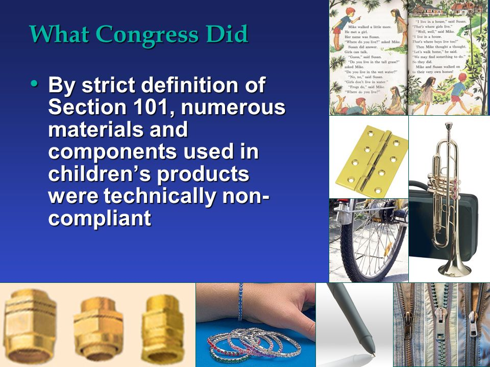 What Congress Did By strict definition of Section 101, numerous materials and components used in children's products were technically non- compliant By strict definition of Section 101, numerous materials and components used in children's products were technically non- compliant