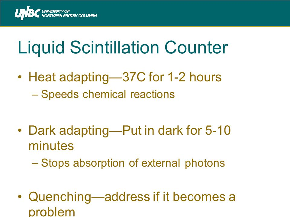 Liquid Scintillation Counter Heat adapting—37C for 1-2 hours –Speeds chemical reactions Dark adapting—Put in dark for 5-10 minutes –Stops absorption of external photons Quenching—address if it becomes a problem