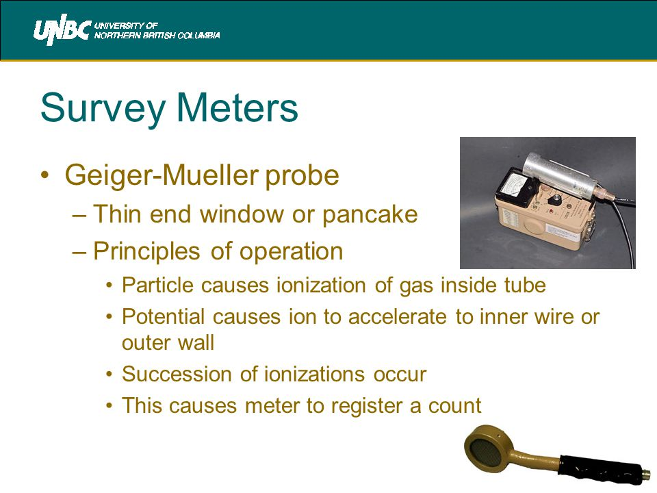 Survey Meters Geiger-Mueller probe –Thin end window or pancake –Principles of operation Particle causes ionization of gas inside tube Potential causes ion to accelerate to inner wire or outer wall Succession of ionizations occur This causes meter to register a count