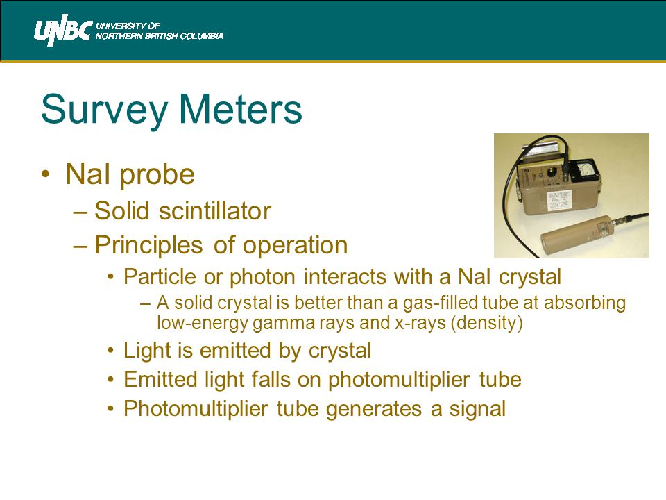 Survey Meters NaI probe –Solid scintillator –Principles of operation Particle or photon interacts with a NaI crystal –A solid crystal is better than a gas-filled tube at absorbing low-energy gamma rays and x-rays (density) Light is emitted by crystal Emitted light falls on photomultiplier tube Photomultiplier tube generates a signal